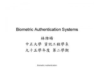 Biometric Authentication Systems Biometric Authentication Agenda 2 1