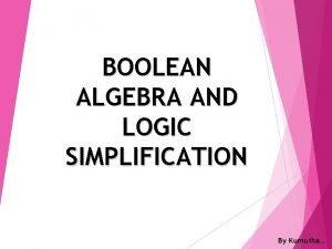 BOOLEAN ALGEBRA AND LOGIC SIMPLIFICATION By Kumutha Boolean