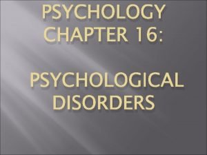 PSYCHOLOGY CHAPTER 16 PSYCHOLOGICAL DISORDERS What are Psychological