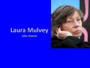 Laura Mulvey Lillie Hiskett About Laura Mulvey was