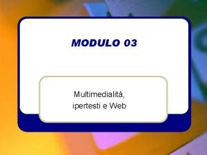 MODULO 03 Multimedialit ipertesti e Web MODULO 03