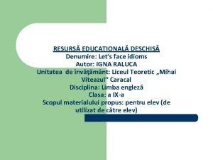 RESURS EDUCAIONAL DESCHIS Denumire Lets face idioms Autor