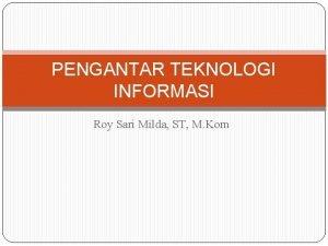 PENGANTAR TEKNOLOGI INFORMASI Roy Sari Milda ST M