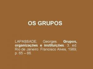OS GRUPOS LAPASSADE Georges Grupos organizaes e instituies