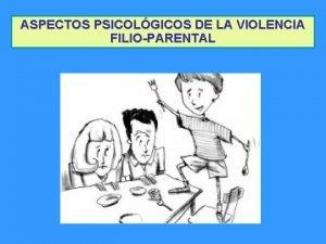 ASPECTOS PSICOLGICOS DE LA VIOLENCIA FILIOPARENTAL VIOLENCIA FILIOPARENTAL