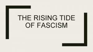 THE RISING TIDE OF FASCISM Fascism Fascism political