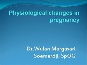 Physiological changes in pregnancy Dr Wulan Margasari Soemardji