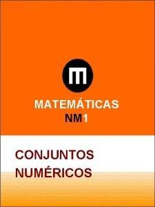 MATEMTICAS NM 1 CONJUNTOS NUMRICOS CONJUNTOS NUMRICOS Conjuntos