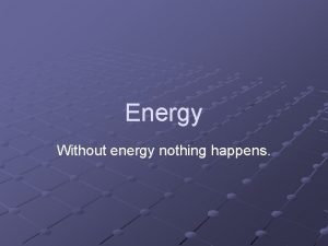 Energy Without energy nothing happens Energy does work