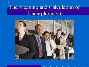 The Meaning and Calculation of Unemployment The Unemployment