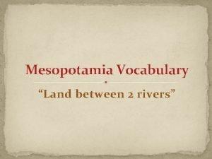 Mesopotamia Vocabulary Land between 2 rivers Mesopotamia Mesopotamia