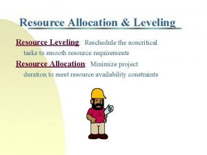 Resource Allocation Leveling Resource Leveling Reschedule the noncritical
