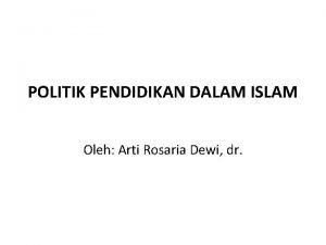 POLITIK PENDIDIKAN DALAM ISLAM Oleh Arti Rosaria Dewi