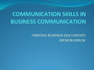 COMMUNICATION SKILLS IN BUSINESS COMMUNICATION WRITING BUSINESS DOCUMENTS