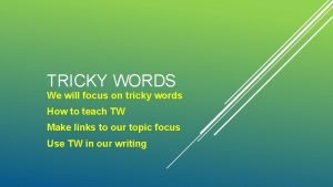 TRICKY WORDS We will focus on tricky words