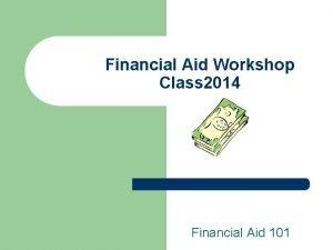 Financial Aid Workshop Class 2014 Financial Aid 101