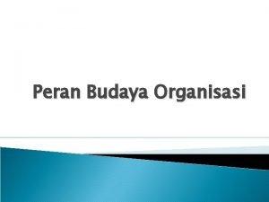Peran Budaya Organisasi Budaya Budaya hal yang mendasari