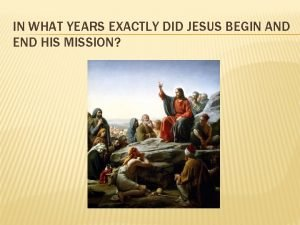 IN WHAT YEARS EXACTLY DID JESUS BEGIN AND