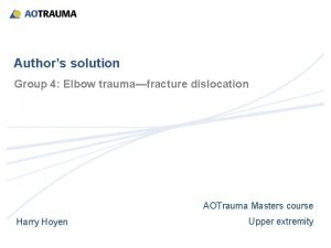 Authors solution Group 4 Elbow traumafracture dislocation AOTrauma