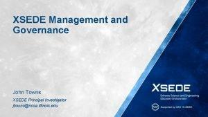 XSEDE Management and Governance John Towns XSEDE Principal