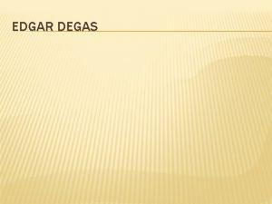 EDGAR DEGAS EDGAR DEGAS 1834 1917 Edgar degas