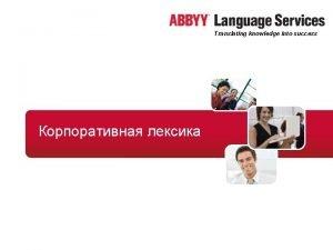 Translating knowledge into success ABBYY Language Services Translating