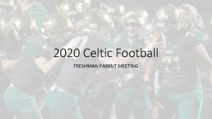 2020 Celtic Football FRESHMAN PARENT MEETING Agenda Introduction