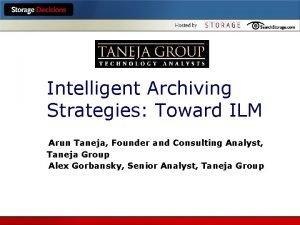Intelligent Archiving Strategies Toward ILM Arun Taneja Founder