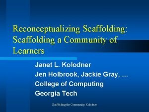 Reconceptualizing Scaffolding Scaffolding a Community of Learners Janet