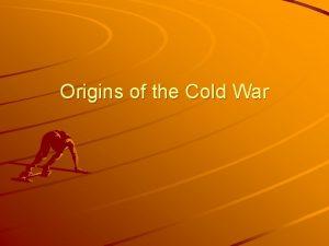Origins of the Cold War Origins of the