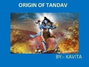 ORIGIN OF TANDAV BY KAVITA ORIGIN OF TANDAV