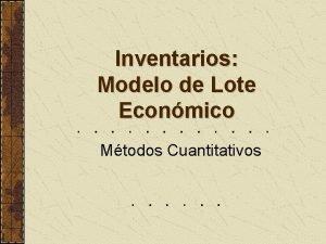Inventarios Modelo de Lote Econmico Mtodos Cuantitativos Introduccin