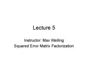Lecture 5 Instructor Max Welling Squared Error Matrix