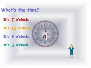 Whats the time Its 7 oclock Its 12