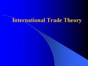 International Trade Theory International Trade Theory What is