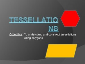 TESSELLATIO NS Objective To understand construct tessellations using