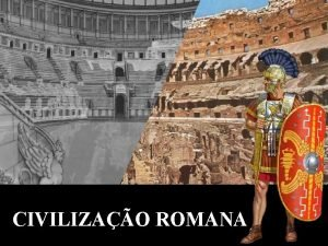 CIVILIZAO ROMANA A Civilizao Romana teve a sua