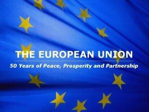 The European Union THE EUROPEAN UNION 50 Years