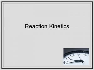 Reaction Kinetics Reaction Kinetics The study of the
