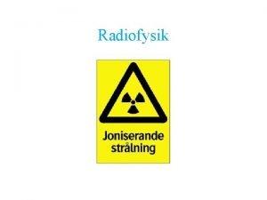 Radiofysik Innehll Joniserande och ickejoniserande strlning Olika typer