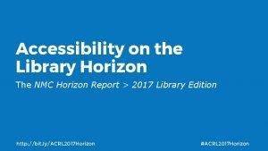 Accessibility on the Library Horizon The NMC Horizon