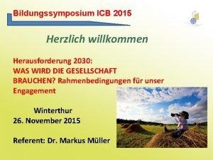Bildungssymposium ICB 2015 Herzlich willkommen Herausforderung 2030 WAS