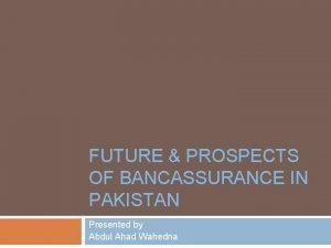 FUTURE PROSPECTS OF BANCASSURANCE IN PAKISTAN Presented by