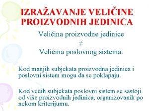 IZRAAVANJE VELIINE PROIZVODNIH JEDINICA Veliina proizvodne jedinice Veliina