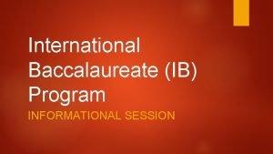 International Baccalaureate IB Program INFORMATIONAL SESSION Goal of