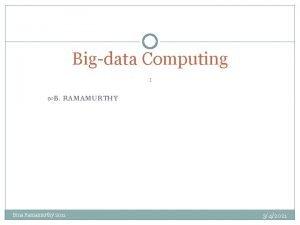 Bigdata Computing 1 B RAMAMURTHY Bina Ramamurthy 2011