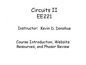 Circuits II EE 221 Instructor Kevin D Donohue