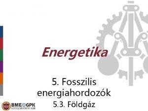 Energetika 5 Fosszilis energiahordozk 5 3 Fldgz Keletkezs