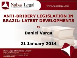 ANTIBRIBERY LEGISLATION IN BRAZIL LATEST DEVELOPMENTS By Daniel