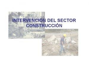 INTERVENCION DEL SECTOR CONSTRUCCIN OBJETIVO Orientar a las